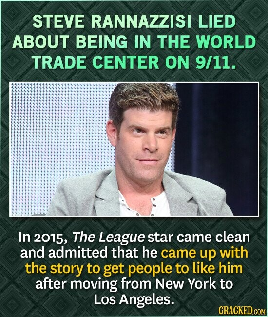 STEVE RANNAZZISI LIED ABOUT BEING IN THE WORLD TRADE CENTER ON 9/11. In 2015, The League star came clean and admitted that he came up with the story to get people to like him after moving from New York to Los Angeles.