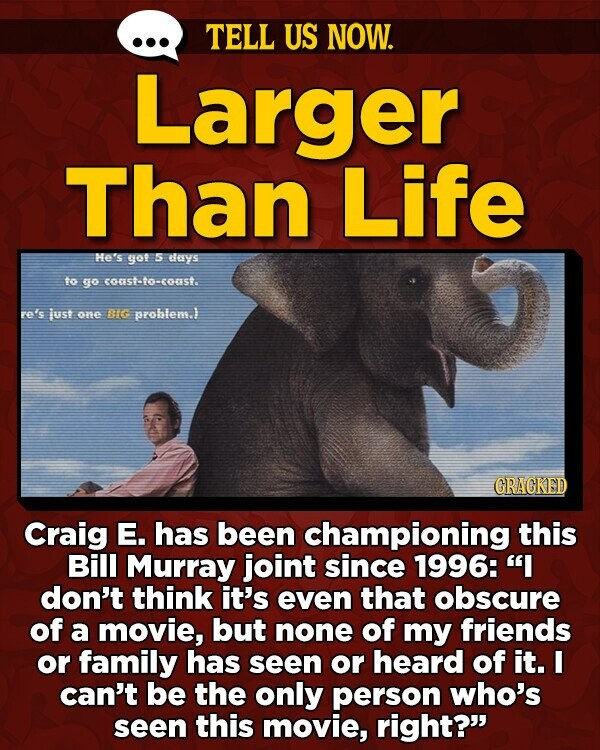 TELL US NOW. Larger Than Life Me's yof 5 ays to go 005-0-035. re's just Oe HC prohlem. GRAGKED Craig E. has been championing this Bill Murray joint since 1996: I don't think it's even that obscure of a movie, but none of my friends or family has seen or