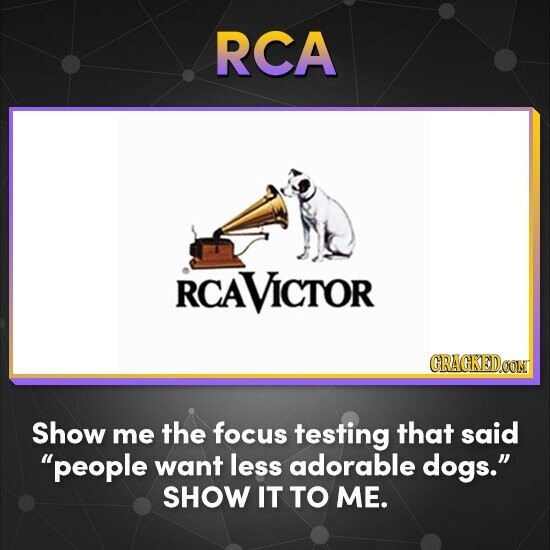 RCA RCAVICTOR CRACKEDCONT Show me the focus testing that said people want less adorable dogs. SHOW IT TO ME.