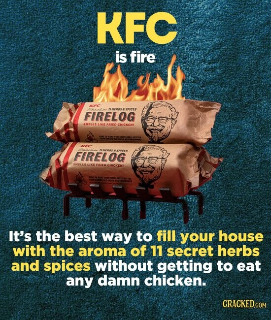 KFC is fire NFIC ol NERES SPICES FIRELOG SMELLS LIKE ERED CHICKEN ARC FIRELOG nEERE SPICES SHELLS LIKE FRIEO CHICKENL It's the best way to fill your house with the aroma of 11 secret herbs and spices without getting to eat any damn chicken.