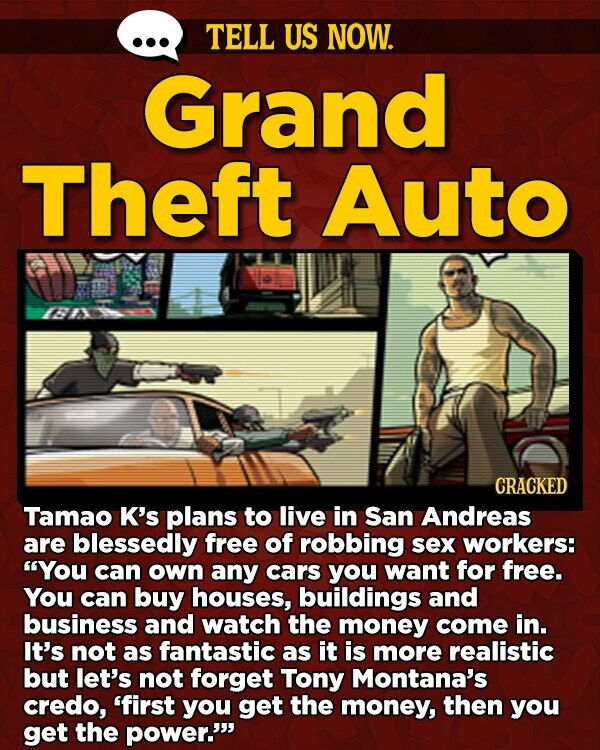 TELL US NOW. Grand Theft Auto CRACKED Tamao K's plans to live in San Andreas are blessedly free of robbing sex workers: You can own any cars you want for free. You can buy houses, buildings and business and watch the money come in. It's not as fantastic as it