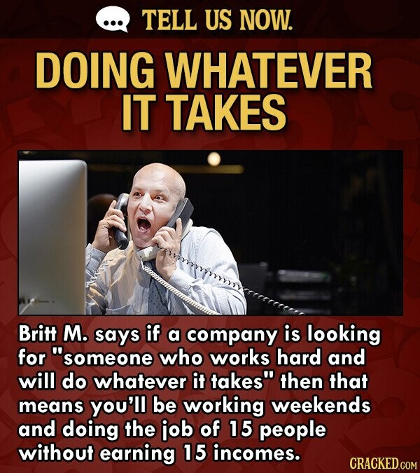 TELL US NOW. DOING WHATEVER IT TAKES Britt M. says if a company is looking for 'someone who works hard and will do whatever it takes then that means you'll be working weekends and doing the job of 15 people without earning 15 incomes.