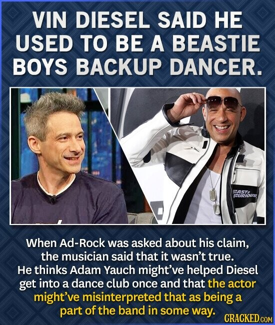VIN DIESEL SAID HE USED TO BE A BEASTIE BOYS BACKUP DANCER. FASTA CURIOUS When Ad-Rock was asked about his claim, the musician said that it wasn't true. He thinks Adam Yauch might've helped Diesel get into a dance club once and that the actor might've misinterpreted that as being