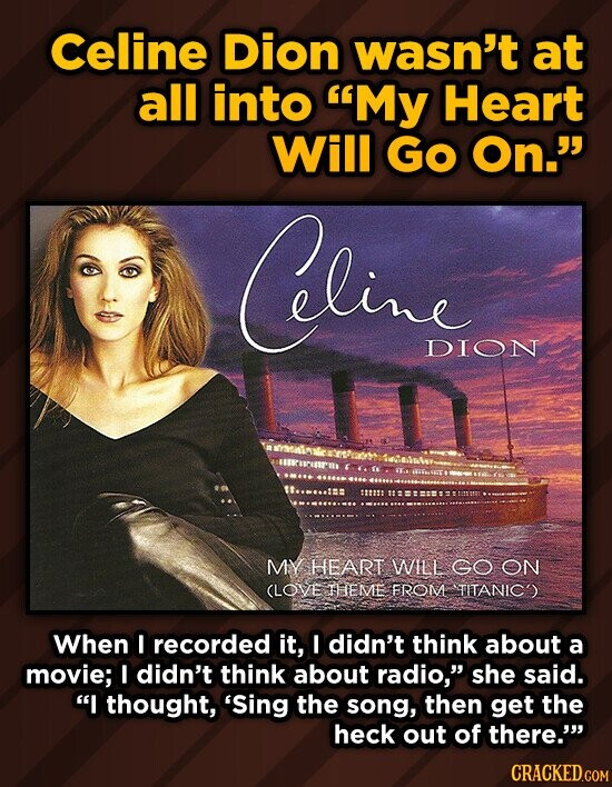 Celine Dion wasn't at all into My Heart Will Go On. hling DION MY HEART WILL GO ON (LOVE THEME FROM TITANICS When F recorded it, I didn't think about a movie; I didn't think about radio, she said. I thought, 'Sing the song, then get the heck out of
