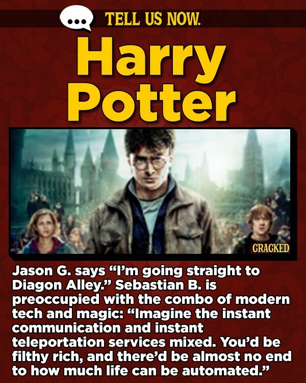 TELL US NOW. Harry Potter CRACKED Jason G. says I'm going straight to Diagon Alley. Sebastian B. is preoccupied with the combo of modern tech and magic: Imagine the instant communication and instant teleportation services mixed. You'd be filthy rich, and there'd be almost no end to how much life
