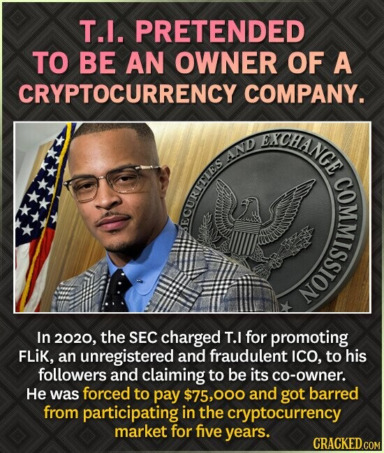 T.I. PRETENDED TO BE AN OWNER OF A CRYPTOCURRENCY COMPANY. XCHANGE AND ECURITIES NOISSI In 2020, the SEC charged T.I for promoting FLIK, an unregistered and fraudulent ICO, to his followers and claiming to be its co-owner. He was forced to pay $75,000 and got barred from participating in the cryptocurrency