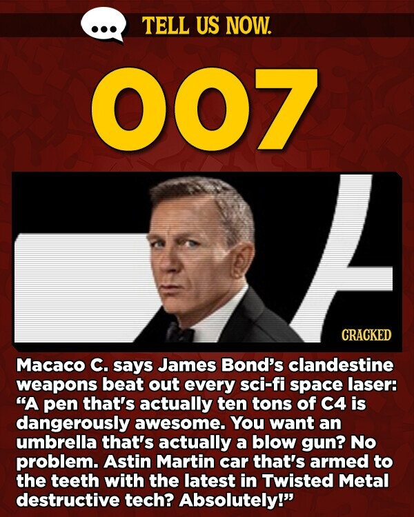 TELL US NOW. 007 CRACKED Macaco C. says James Bond's clandestine weapons beat out every sci-fi space laser: A pen that's actually ten tons of C4 is dangerously awesome. You want an umbrella that's actually a blow gun? No problem. Astin Martin car that's armed to the teeth with the