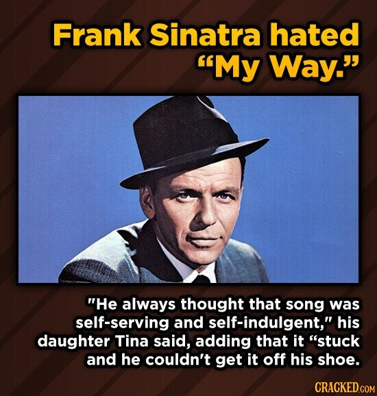 Frank Sinatra hated My Way. He always thought that song was self-serving and self-indulgent, his daughter Tina said, adding that it stuck and he couldn't get it off his shoe. CRACKED.COM