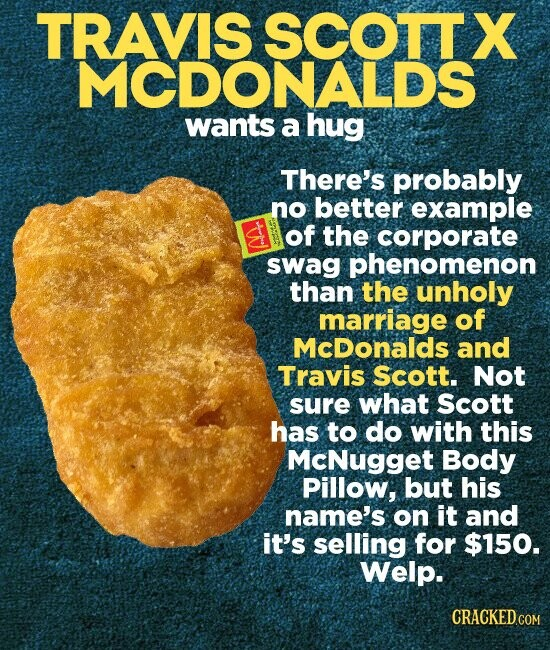 TRAVIS SCOTTX MCDONALDS wants a hug There's probably no better example of the corporate swag phenomenon than the unholy marriage of McDonalds and Travis scott. Not sure what scott has to do with this McNugget Body Pillow, but his name's on it and it's selling for $150. Welp.