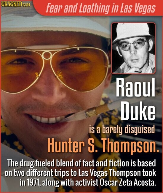 Fear and Laathing in Las Vegas Raoul Duke is a barely disguised Hunter S. Thompson. The fueled blend of fact and fiction is based on two different trips to Las Vegas Thompson took in 1971, along with activist Oscar Zeta Acosta.