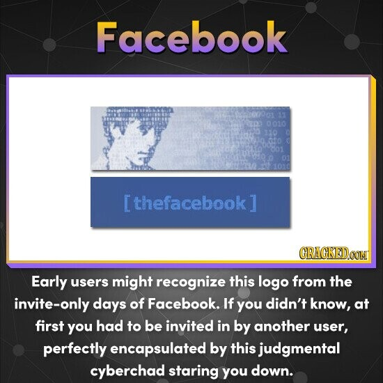Facebook 0010 110 601 01 1010 thefacebook 1 CRACKEDOON Early users might recognize this logo from the invite-only days of Facebook. If you didn't know, at first you had to be invited in by another user, perfectly encapsulated by this judgmental cyberchad staring you down.