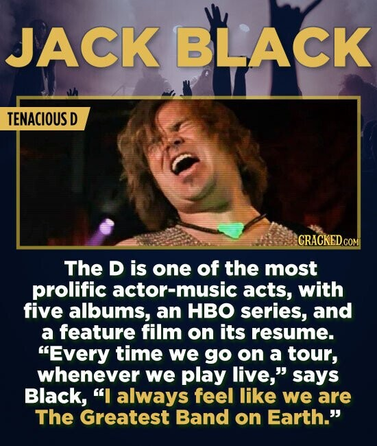 JACK BLACK TENACIOUS D CRACKED.COM The D is one of the most prolific actor-music acts, with five albums, an HBO series, and a feature film on its resu