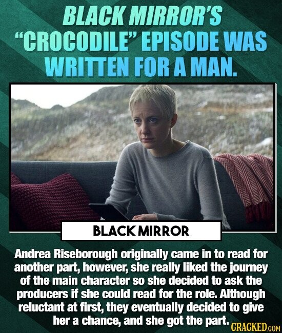 BLACK MIRROR'S CROCODILE EPISODE WAS WRITTEN FOR A MAN. BLACK MIRROR Andrea Riseborough originally came in to read for another part, however, she really liked the journey of the main character so she decided to ask the producers if she could read for the role. Although reluctant at first, they