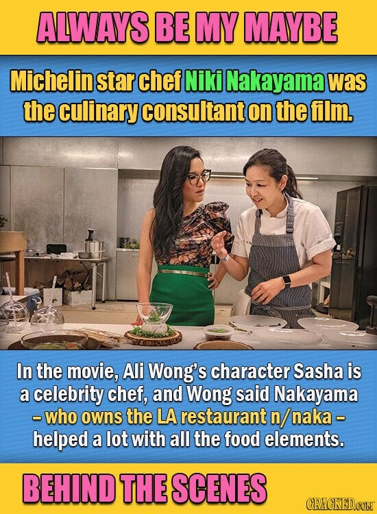 ALWAYS BE MY MAYBE Michelin star chef Niki Nakayama was the culinary consultant on the film. In the movie, Ali Wong's character Sasha is a celebrity chef, and Wong said Nakayama - who owns the LA restaurant n/ naka - helped a lot with all the food elements. BEHIND THE SCENES CRACKED.COMT