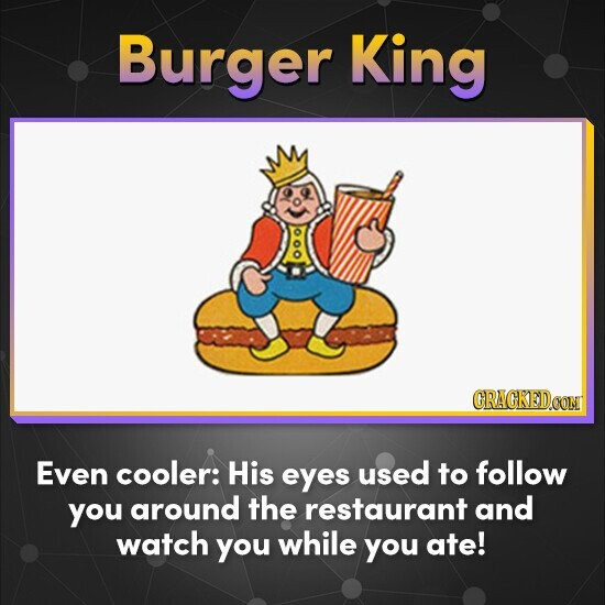 Burger King Even cooler: His eyes used to follow you around the restaurant and watch you while you ate!