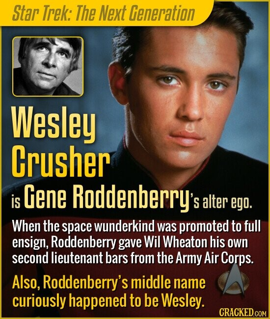 Star Trek: The Next Generation Wesley Crusher Gene Roddenberry's is alter ego. When the space wunderkind was promoted to full ensign, Roddenberry gave Wil Wheaton his own second lieutenant bars from the Army Air Corps. Also, Roddenberry's middle name curiously happened to be Wesley.
