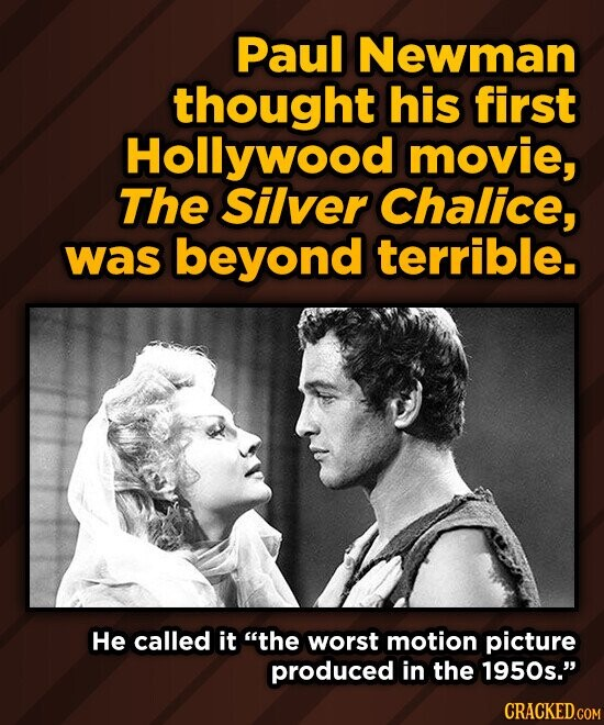 Paul Newman thought his first Hollywood movie, The Silver Chalice, was beyond terrible. He called it the worst motion picture produced in the 1950s. CRACKED.COM