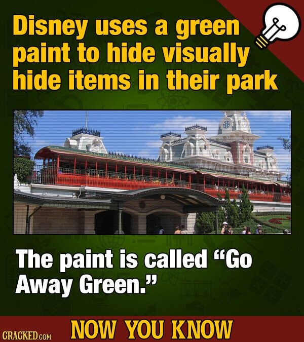 Disney uses a green paint to hide visually hide items in their park The paint is called Go Away Green.' NOW YOU KNOW CRACKED GOM