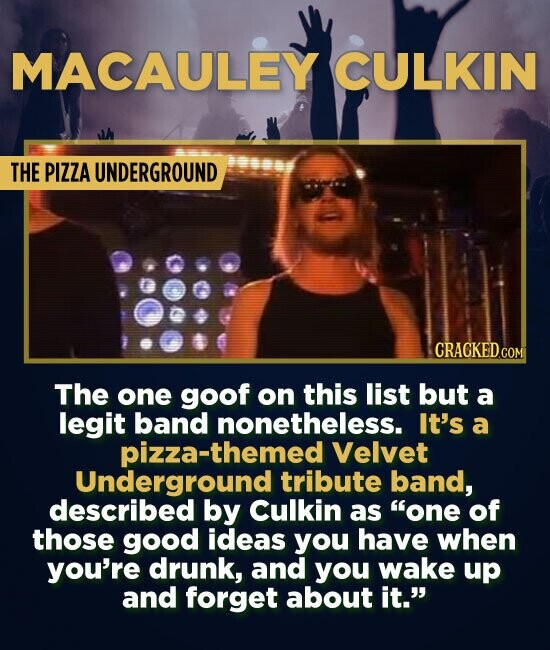 MACAULEY CULKIN THE PIZZA UNDERGROUND CRACKED.COM The one goof on this list but a legit band nonetheless. It's a pizza-themed Velvet Underground tribu