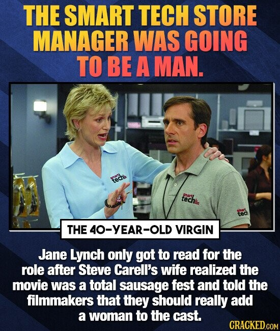 THE SMART TECH STORE MANAGER WAS GOING TO BE A MAN. techk techi ymartl ted THE4O-YEAR-OLD VIRGIN Jane Lynch only got to read for the role after Steve Carell's wife realized the movie was a total sausage fest and told the filmmakers that they should really add a woman to