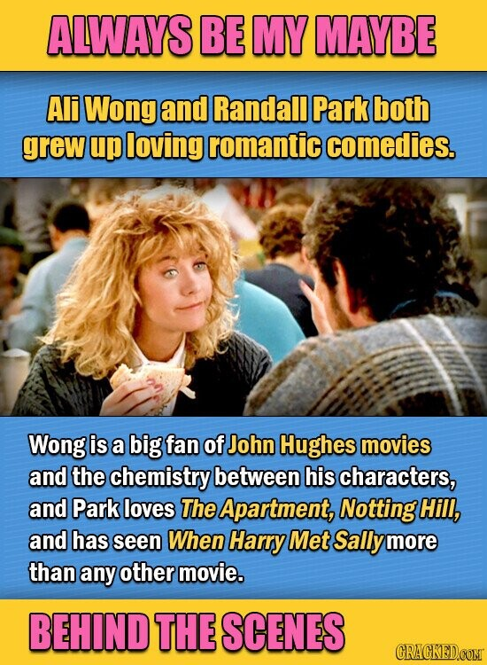 ALWAYS BE MY MAYBE Ali Wong and Randall Park both grew up loving romantic comedies. Wong is a big fan of John Hughes movies and the chemistry between his characters, and Park loves The Apartment, Notting Hill, and has seen When Harry Met Sally more than any other movie. BEHIND