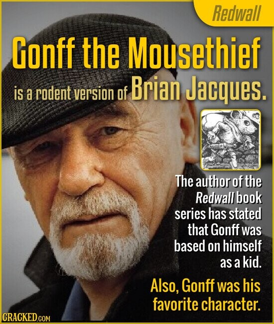 Redwall Gonff the Mousethief Brian Jacques. is a rodent version of The author of the Redwall book series has stated that Gonff was based on himself as a kid. Also, Gonff was his favorite character.