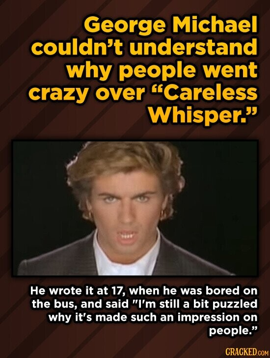 George Michael couldn't understand why people went crazy over Careless Whisper. He wrote it at 17, when he was bored on the bus, and said I'm still a bit puzzled why it's made such an impression on people. CRACKED.COM