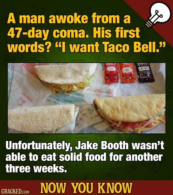 A man awoke from a 47-day coma. His first words? I want Taco Bell. Unfortunately, Jake Booth wasn't able to eat solid food for another three weeks.