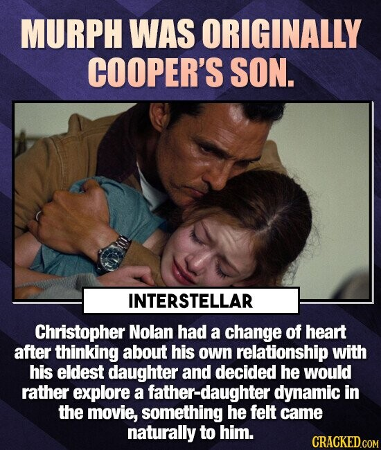 MURPH WAS ORIGINALLY COOPER'S SON. INTERSTELLAR Christopher Nolan had a change of heart after thinking about his own relationship with his eldest daughter and decided he would rather explore a father-daughter dynamic in the movie, something he felt came naturally to him.