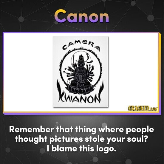 Canon camer XWANON CRACKEDOON Remember that thing where people thought pictures stole your soul? I blame this logo.