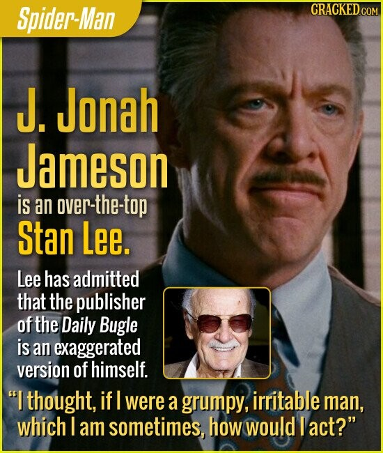 Spider-Man J. Jonah Jameson is an over-the-top Stan Lee. Lee has admitted that the publisher of the Daily Bugle is an exaggerated version of himself. I thought, if I were a grumpy, irritable man, which I am sometimes, how would I act?