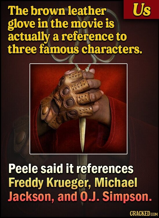 The brown leather Us glove in the movie is actually a reference to three famous characters. Peele said it references Freddy Krueger, Michael Jackson, and 0.J. Simpson. CRACKED.COM