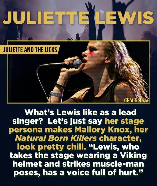 JULIETTE LEWIS JULIETTE AND THE LICKS CRACKED.COM What's Lewis like as a lead singer? Let's just say her stage persona makes Mallory Knox, her Natural