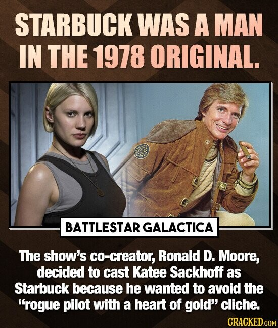 STARBUCK WAS A MAN IN THE 1978 ORIGINAL. BATTLESTAR GALACTICA The show's co-creator, Ronald D. Moore, decided to cast Katee Sackhoff as Starbuck because he wanted to avoid the rogue pilot with a heart of gold cliche. CRACKED.COM