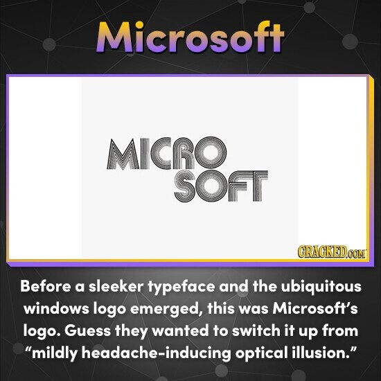 Microsoft MICRO SOFT Before a sleeker typeface and the ubiquitous windows logo emerged, this was Microsoft's logo. Guess they wanted to switch it up from mildly headache-inducing optical illusion.