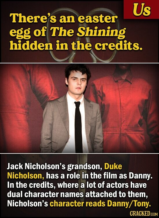 Us There's an easter egg of The Shining hidden in the credits. Jack Nicholson's grandson, Duke Nicholson, has a role in the film as Danny. In the credits, where a lot of actors have dual character names attached to them, Nicholson's character reads Danny/ Tony.
