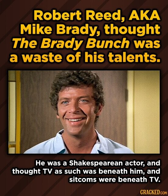 Robert Reed, AKA Mike Brady, thought The Brady Bunch was a waste of his talents. He was a Shakespearean actor, and thought TV as such was beneath him, and sitcoms were beneath TV.