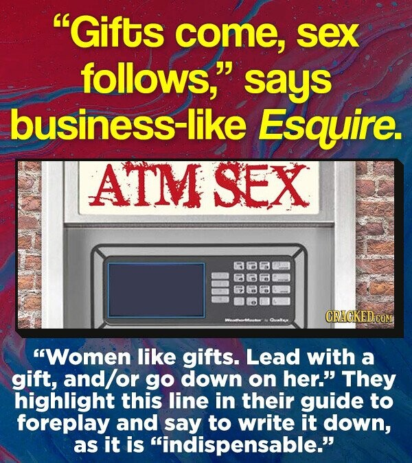Gifts come, sex follows, says business-like Esquire. ATM SEX CRACKED CON Women like gifts. Lead with a gift, and/o go down on her. They highlight this line in their guide to foreplay and say to write it down, as it is indispensable.