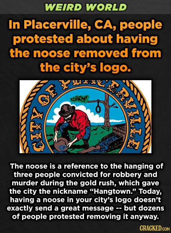 WEIRD WORLD In Placerville, CA, people protested about having the noose removed from the city's logo. ERT E Free The noose is a reference to the hanging of three people convicted for robbery and murder during the gold rush, which gave the city the nickname Hangtown. Today, having a noose