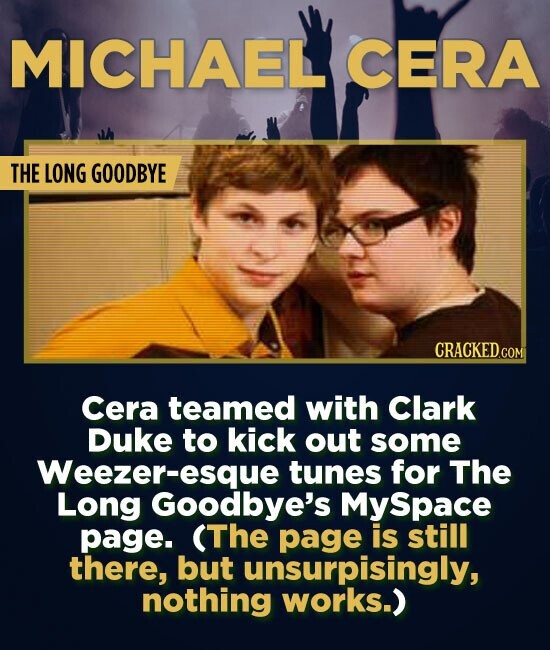 MICHAEL CERA THE LONG GOODBYE Cera teamed with Clark Duke to kick out some Weezer-esque tunes for The Long Goodbye's MySpace page. (The page is still