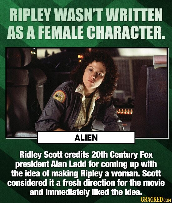 RIPLEY WASN'T WRITTEN AS A FEMALE CHARACTER. ALIEN Ridley Scott credits 20th Century Fox president Alan Ladd for coming up with the idea of making Ripley a woman. Scott considered it a fresh direction for the movie and immediately liked the idea. CRACKED.COM