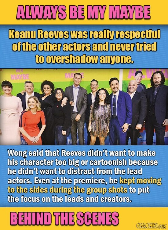 ALWAYS BE MY MAYBE Keanu Reeves was really respectful of the other actors and never tried to overshadow anyone. MAVYBE MA Wong said that Reeves didn't want to make his character too big or cartoonish because he didn't want to distract from the lead actors. Even at the premiere, he
