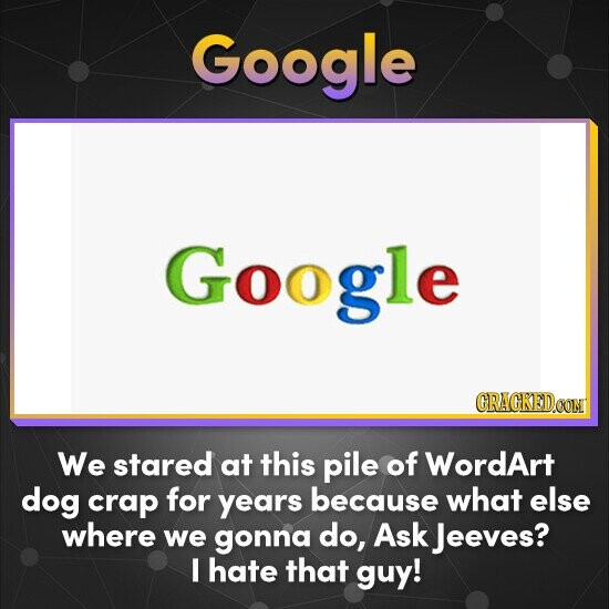 Google Google We stared at this pile of WordArt dog crap for years because what else where we gonna do, Ask Jeeves? I hate that guy!