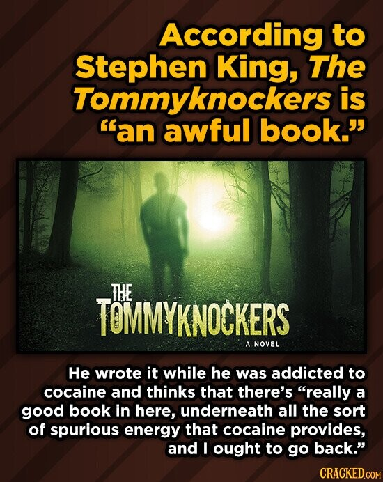 According to Stephen King, The Tommyknockers is an awful book. THE KNOCKERS A NOVEL He wrote it while he was addicted to cocaine and thinks that there's really a good book in here, underneath all the sort of spurious energy that cocaine provides, and I ought to go back.