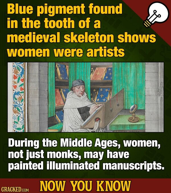 Blue pigment found in the tooth of a medieval skeleton shows women were artists During the Middle Ages, women, not just monks, may have painted illuminated manuscripts. NOW YOU KNOW CRACKED COM