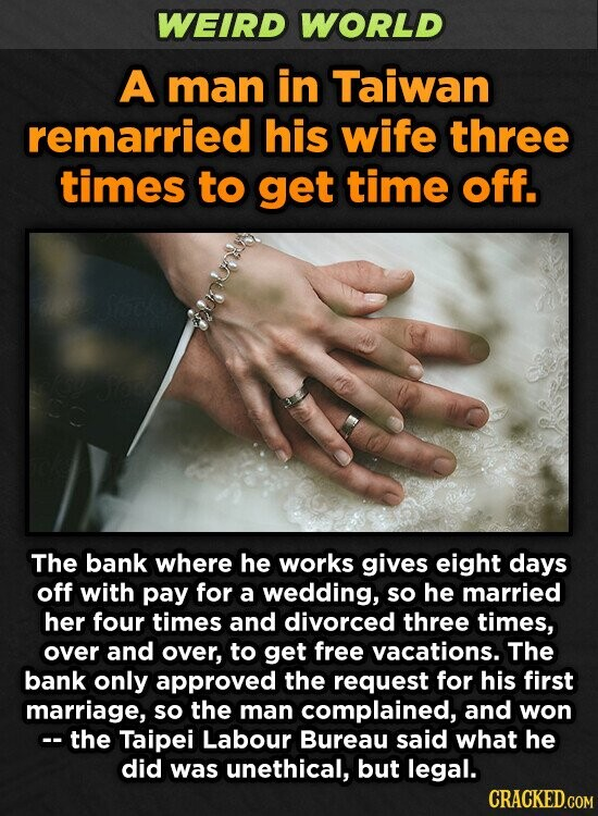 WEIRD WORLD A man in Taiwan remarried his wife three times to get time off. The bank where he works gives eight days off with pay for a wedding, so he married her four times and divorced three times, over and over, to get free vacations. The bank only approved