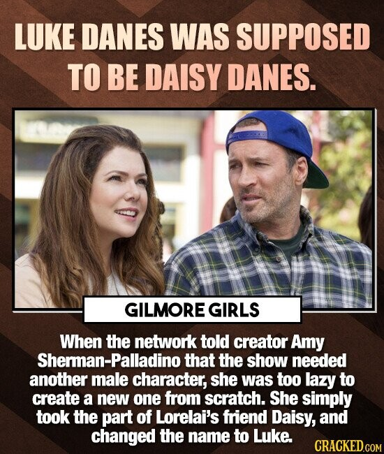 LUKE DANES WAS SUPPOSED TO BE DAISY DANES. GILMORE GIRLS When the network told creator Amy Sherman-Palladino that the show needed another male character, she was too lazy to create a new one from scratch. She simply took the part of Lorelai's friend Daisy, and changed the name to Luke. CRACKED.COM