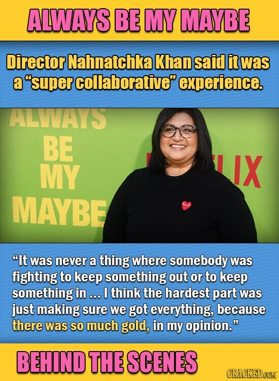 ALWAYS BE MY MAYBE Director Nahnatchka Khan said it was a super collaborative experience. ALWVAYS BE MY IX MAYBE It was never a thing where somebody was fighting to keep something out or to keep something in . I think the hardest part was just making sure we got everything, because