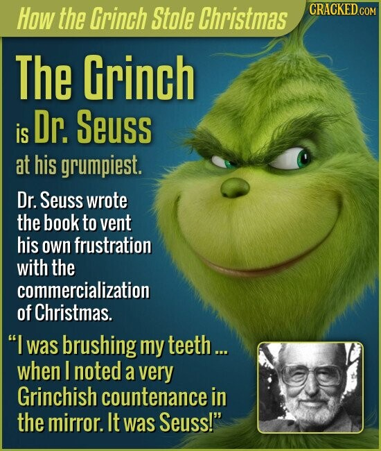 How the Grinch Stole Christmas The Grinch Dr. Seuss is at his grumpiest. Dr. Seuss wrote the book to vent his own frustration with the commercialization of Christmas. I was brushing my teeth... when I noted a very Grinchish countenance in the mirror. It was Seuss!