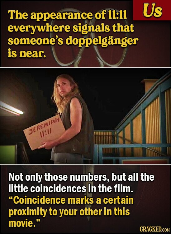 Us The appearance of 11:11 everywhere signals that someone's doppelganger is near. TEREMiH :1/ Not only those numbers, but all the little coincidences in the film. Coincidence marks a certain proximity to your other in this movie.